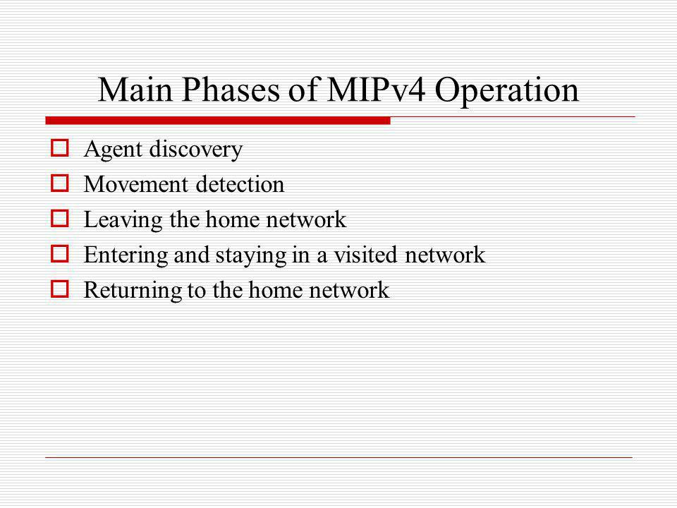 Main Phases of MIPv4 Operation Agent discovery Movement detection Leaving the home network Entering and staying in a visited network Returning to the