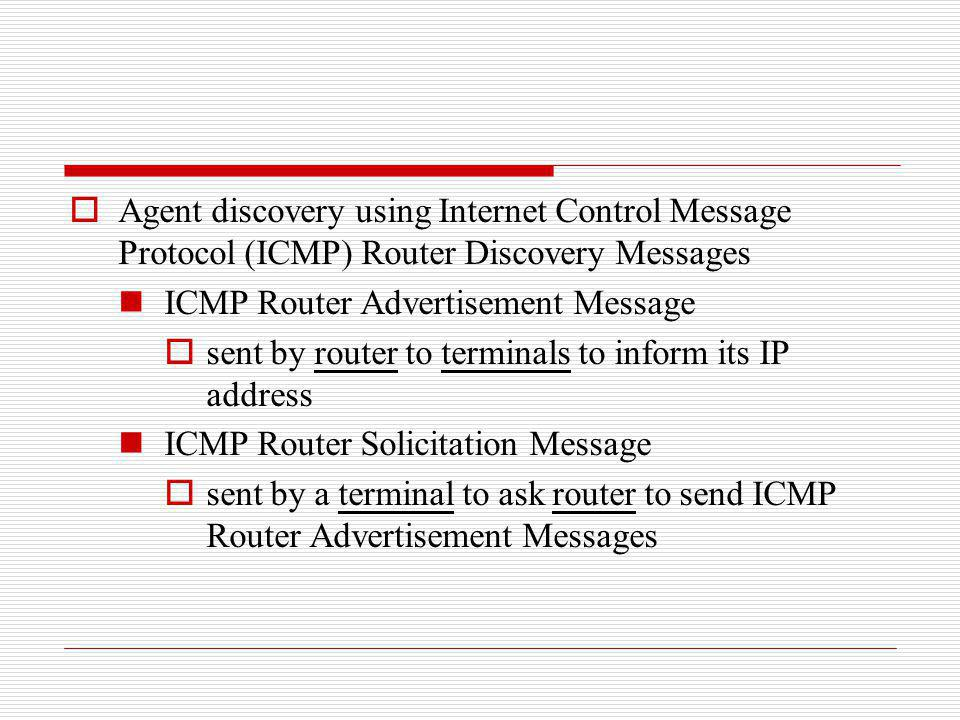 Agent discovery using Internet Control Message Protocol (ICMP) Router Discovery Messages ICMP Router Advertisement Message sent by router to terminals