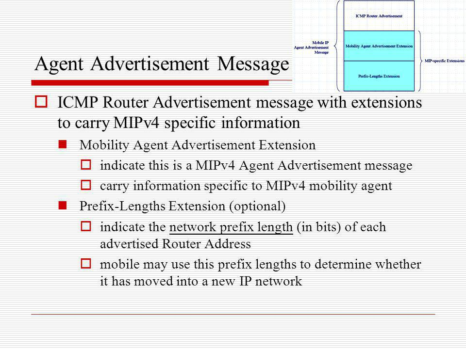Agent Advertisement Message ICMP Router Advertisement message with extensions to carry MIPv4 specific information Mobility Agent Advertisement Extensi
