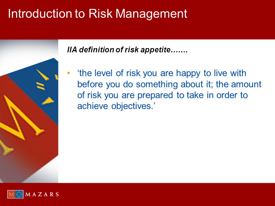 Introduction to Risk Management IIA definition of risk appetite……. the level of risk you are happy to live with before you do something about it; the