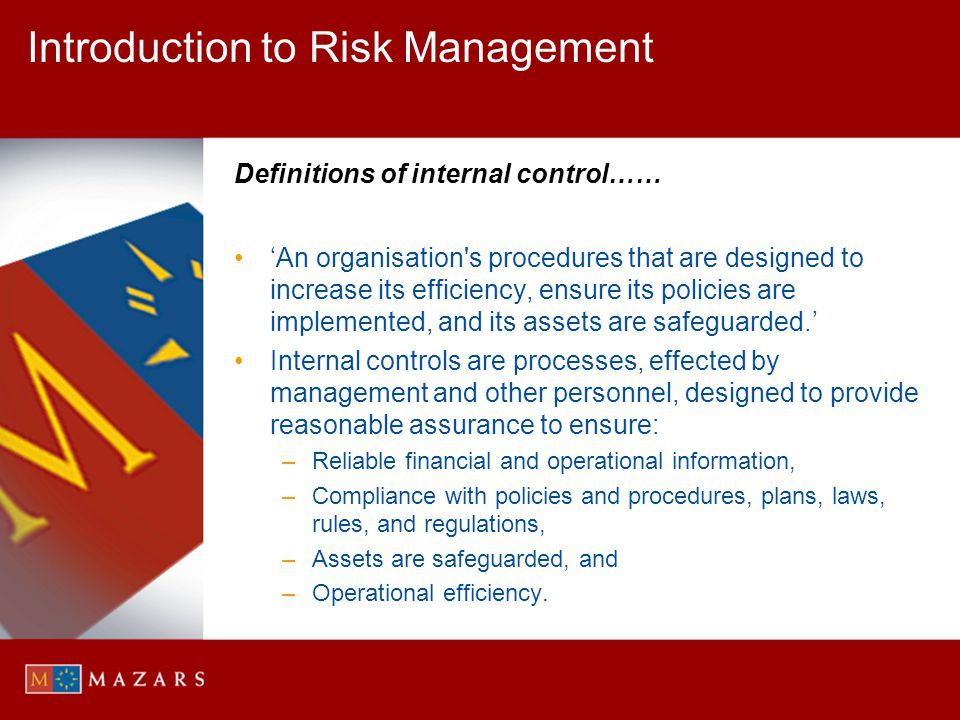 Introduction to Risk Management Definitions of internal control…… An organisation's procedures that are designed to increase its efficiency, ensure it