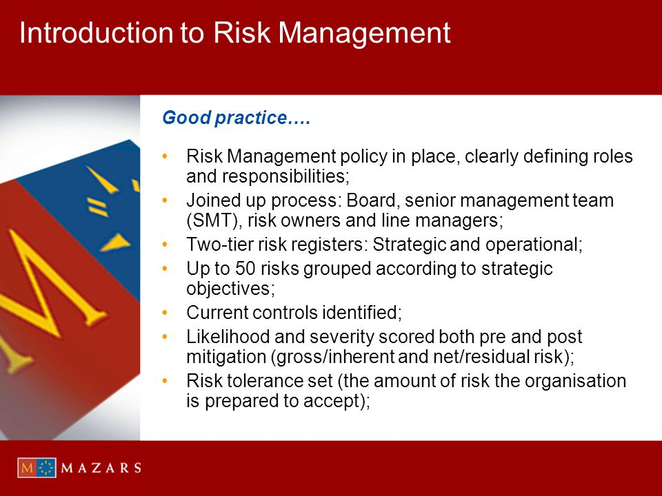 Introduction to Risk Management Good practice…. Risk Management policy in place, clearly defining roles and responsibilities; Joined up process: Board