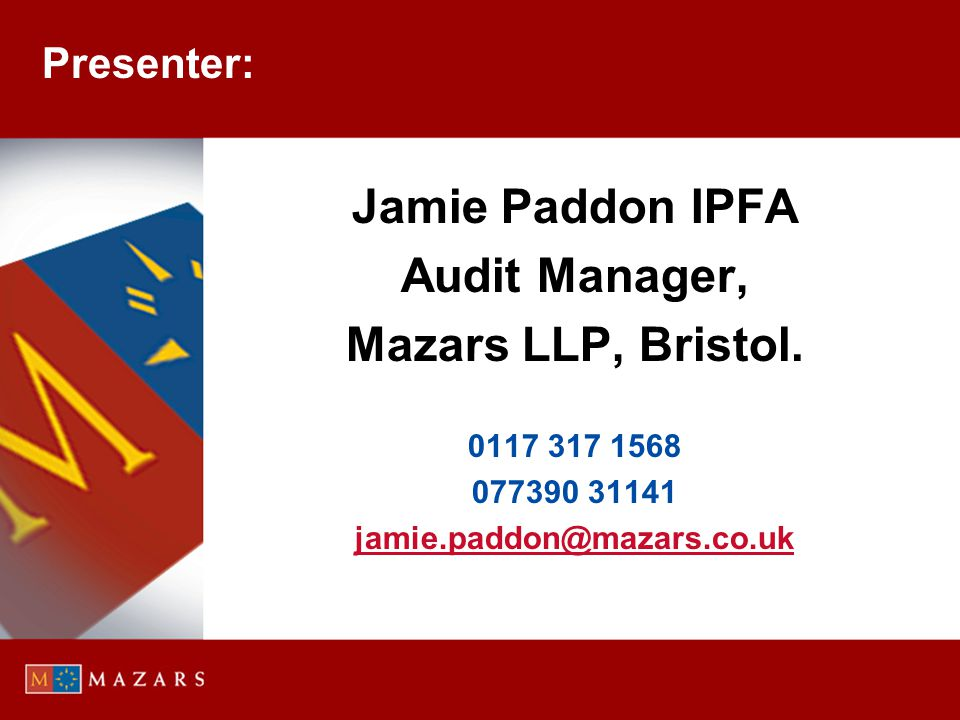 Presenter: Jamie Paddon IPFA Audit Manager, Mazars LLP, Bristol. 0117 317 1568 077390 31141 jamie.paddon@mazars.co.uk