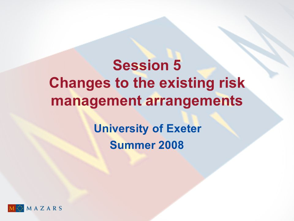 Session 5 Changes to the existing risk management arrangements University of Exeter Summer 2008