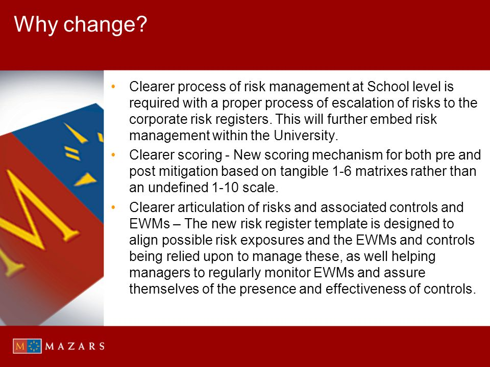 Why change? Clearer process of risk management at School level is required with a proper process of escalation of risks to the corporate risk register
