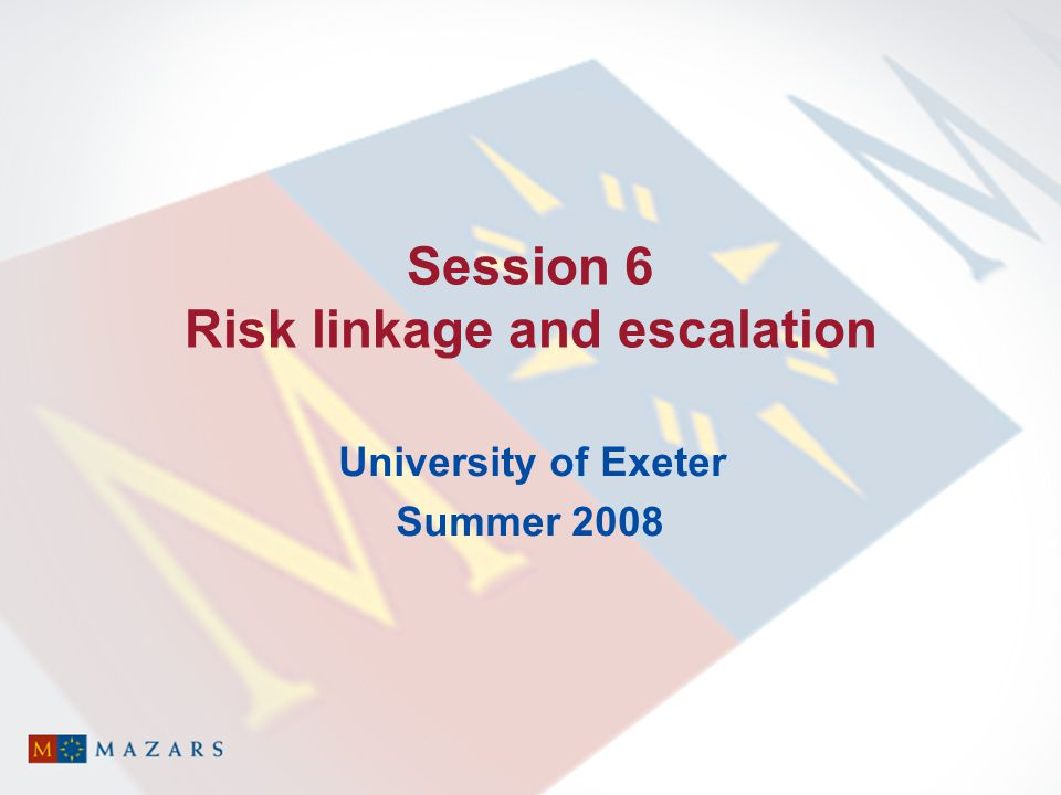 Session 6 Risk linkage and escalation University of Exeter Summer 2008