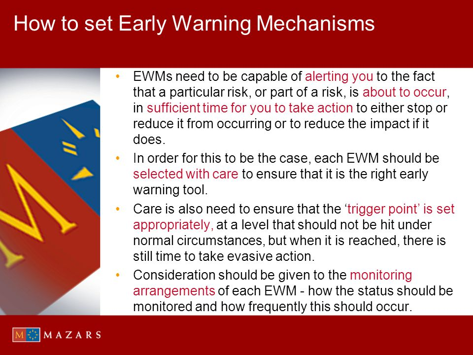 How to set Early Warning Mechanisms EWMs need to be capable of alerting you to the fact that a particular risk, or part of a risk, is about to occur,