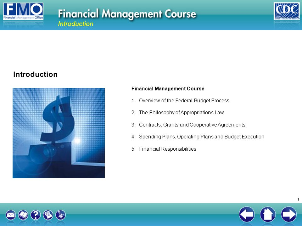 The Federal Financial Management Improvement Act (FFMIA) of 1996 Module 5: Financial Responsibilities Requires that agencies develop and maintain financial management systems in compliance with: Federal requirements Applicable standards US Standard General Ledger (SGL) CDCs financial management system is the Unified Financial Management System (UFMS) 62 2.