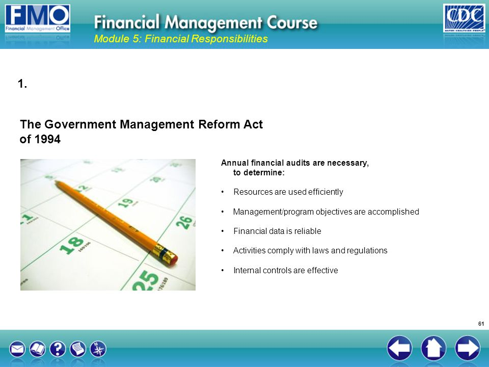 The Government Management Reform Act of 1994 Module 5: Financial Responsibilities Annual financial audits are necessary, to determine: Resources are u