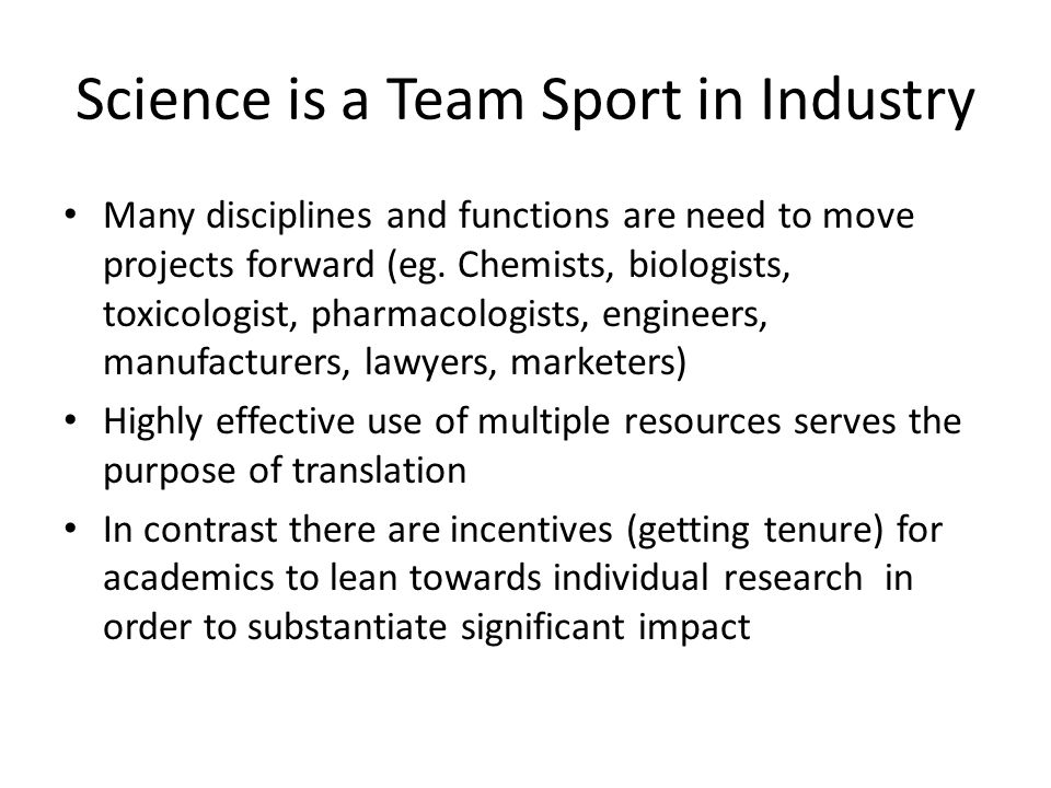 Science is a Team Sport in Industry Many disciplines and functions are need to move projects forward (eg.