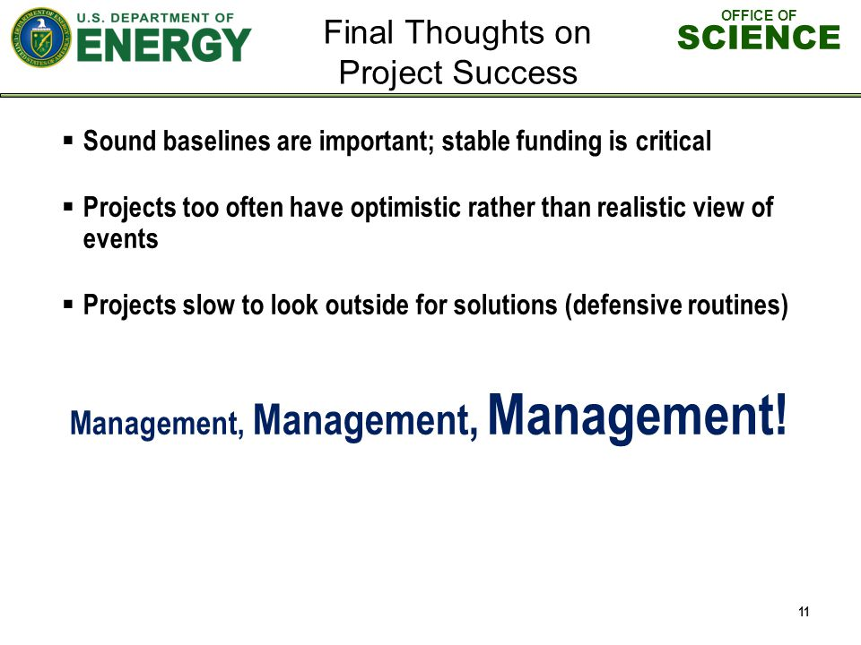 OFFICE OF SCIENCE Sound baselines are important; stable funding is critical Projects too often have optimistic rather than realistic view of events Projects slow to look outside for solutions (defensive routines) Management, Management, Management.