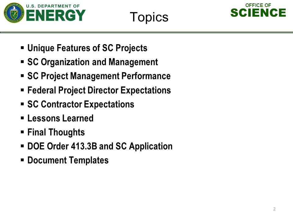 OFFICE OF SCIENCE Unique Features of SC Projects SC Organization and Management SC Project Management Performance Federal Project Director Expectations SC Contractor Expectations Lessons Learned Final Thoughts DOE Order 413.3B and SC Application Document Templates Topics 2
