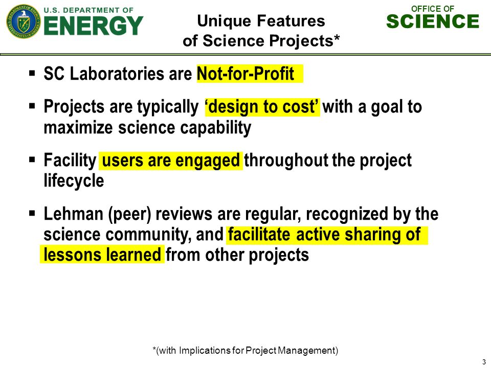 OFFICE OF SCIENCE Unique Features of Science Projects* *(with Implications for Project Management) 3 SC Laboratories are Not-for-Profit Projects are typically design to cost with a goal to maximize science capability Facility users are engaged throughout the project lifecycle Lehman (peer) reviews are regular, recognized by the science community, and facilitate active sharing of lessons learned from other projects
