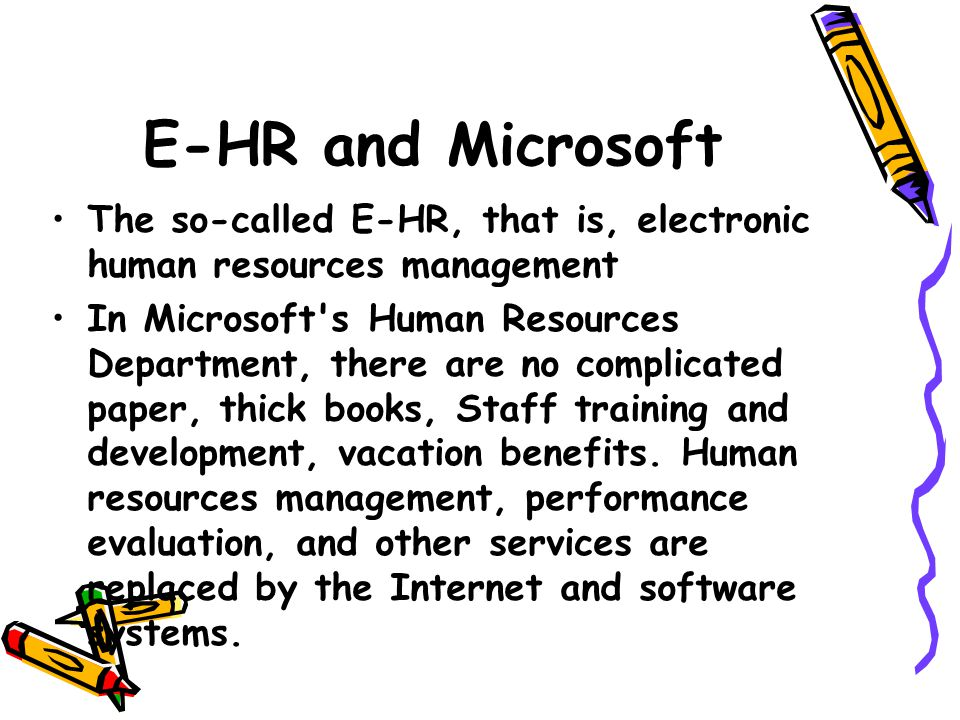 E-HR and Microsoft The so-called E-HR, that is, electronic human resources management In Microsoft s Human Resources Department, there are no complicated paper, thick books, Staff training and development, vacation benefits.