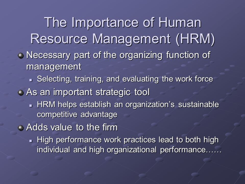 The Importance of Human Resource Management (HRM) Necessary part of the organizing function of management Selecting, training, and evaluating the work force Selecting, training, and evaluating the work force As an important strategic tool HRM helps establish an organizations sustainable competitive advantage HRM helps establish an organizations sustainable competitive advantage Adds value to the firm High performance work practices lead to both high individual and high organizational performance…… High performance work practices lead to both high individual and high organizational performance……