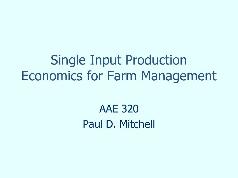 Single Input Production Economics for Farm Management AAE 320 Paul D. Mitchell