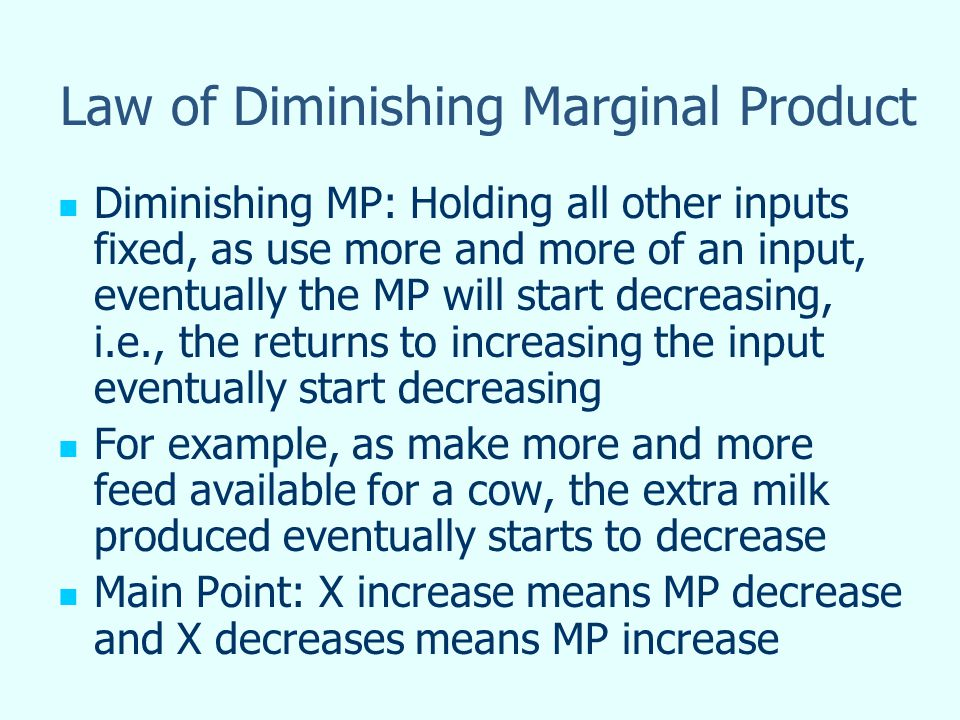 Law of Diminishing Marginal Product Diminishing MP: Holding all other inputs fixed, as use more and more of an input, eventually the MP will start decreasing, i.e., the returns to increasing the input eventually start decreasing For example, as make more and more feed available for a cow, the extra milk produced eventually starts to decrease Main Point: X increase means MP decrease and X decreases means MP increase