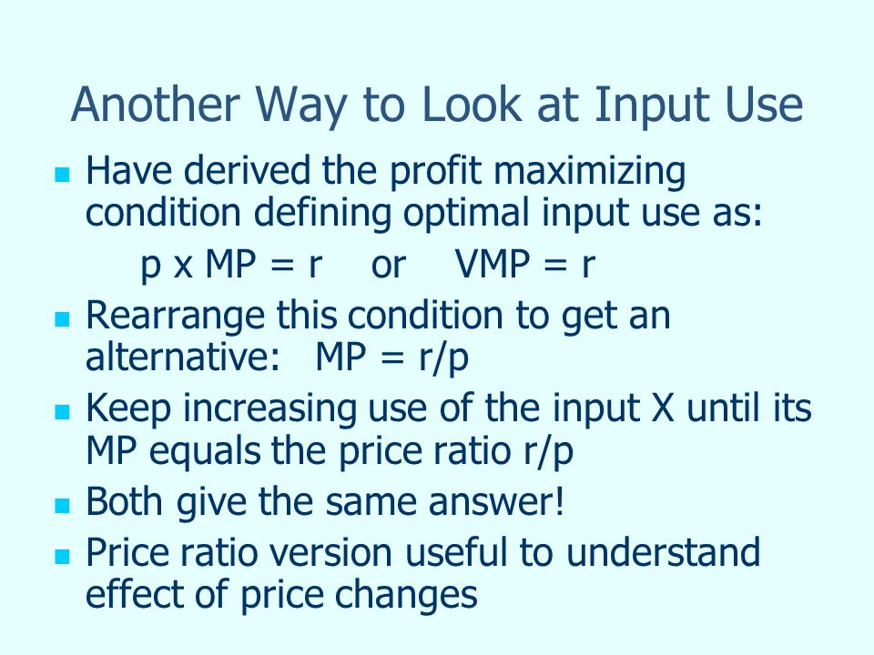 Another Way to Look at Input Use Have derived the profit maximizing condition defining optimal input use as: p x MP = r or VMP = r Rearrange this cond