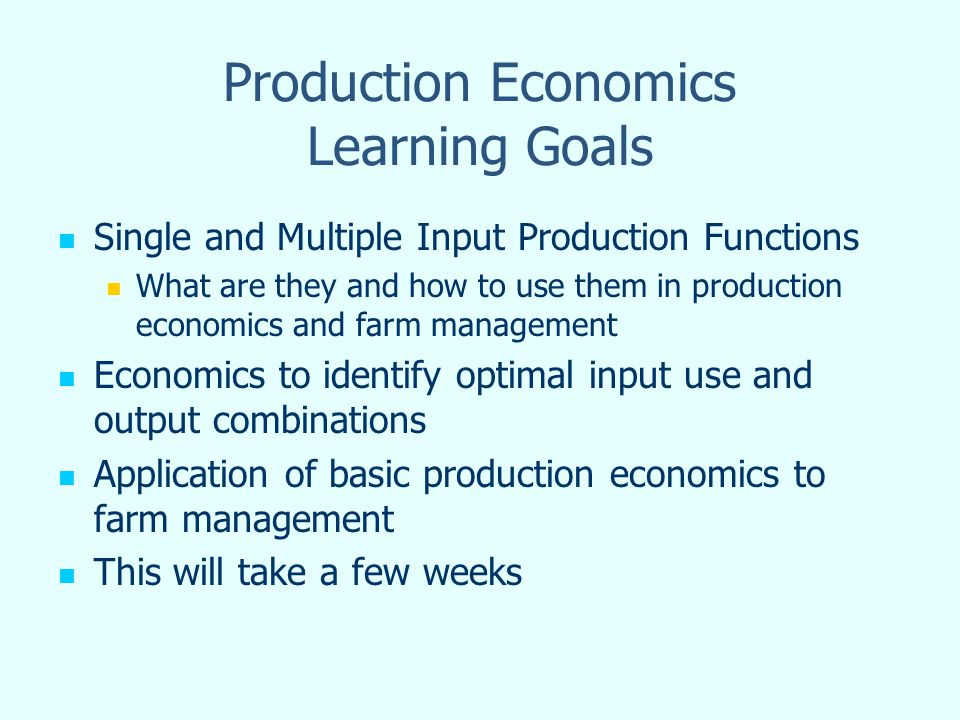 Production Economics Learning Goals Single and Multiple Input Production Functions What are they and how to use them in production economics and farm management Economics to identify optimal input use and output combinations Application of basic production economics to farm management This will take a few weeks