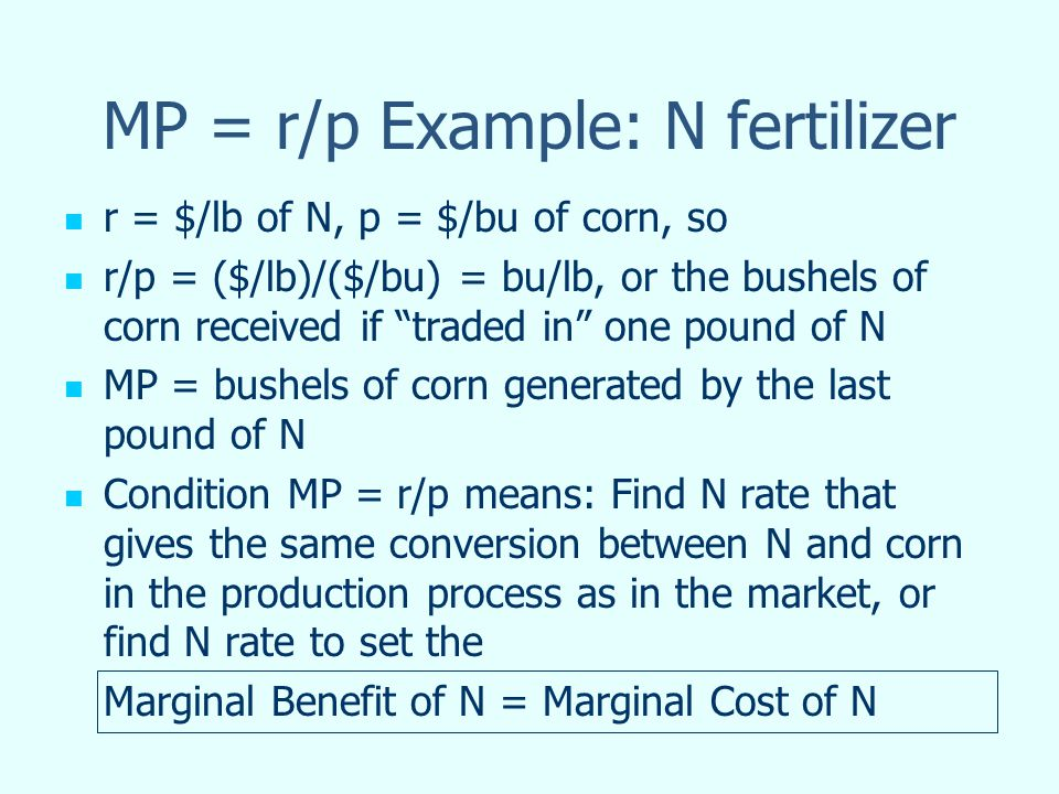 MP = r/p Example: N fertilizer r = $/lb of N, p = $/bu of corn, so r/p = ($/lb)/($/bu) = bu/lb, or the bushels of corn received if traded in one pound of N MP = bushels of corn generated by the last pound of N Condition MP = r/p means: Find N rate that gives the same conversion between N and corn in the production process as in the market, or find N rate to set the Marginal Benefit of N = Marginal Cost of N