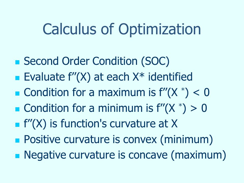 Calculus of Optimization Second Order Condition (SOC) Evaluate f(X) at each X* identified Condition for a maximum is f(X * ) < 0 Condition for a minimum is f(X * ) > 0 f(X) is function s curvature at X Positive curvature is convex (minimum) Negative curvature is concave (maximum)