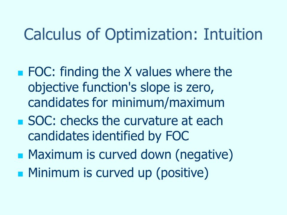 Calculus of Optimization: Intuition FOC: finding the X values where the objective function's slope is zero, candidates for minimum/maximum SOC: checks