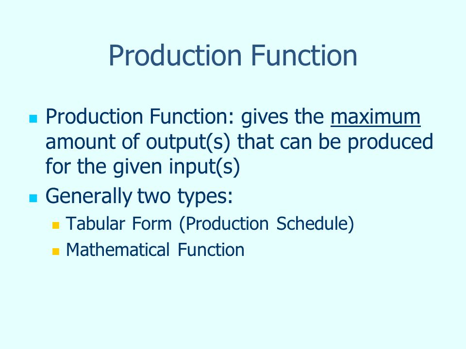 Production Function Production Function: gives the maximum amount of output(s) that can be produced for the given input(s) Generally two types: Tabula