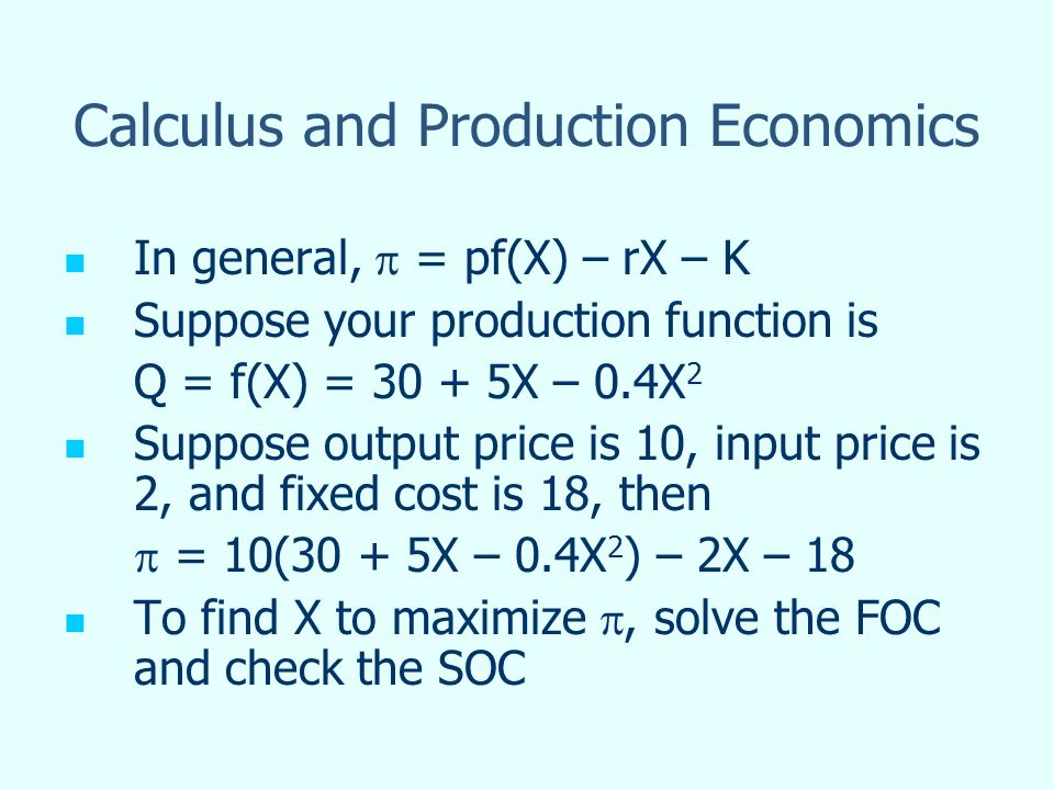 Calculus and Production Economics In general, = pf(X) – rX – K Suppose your production function is Q = f(X) = X – 0.4X 2 Suppose output price is 10, input price is 2, and fixed cost is 18, then = 10(30 + 5X – 0.4X 2 ) – 2X – 18 To find X to maximize, solve the FOC and check the SOC