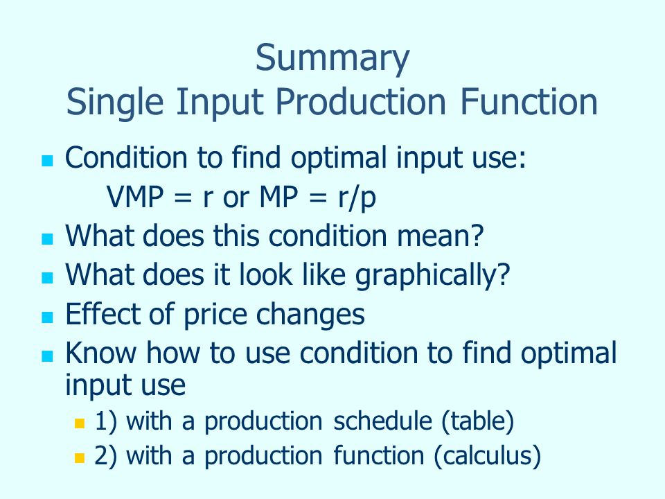 Summary Single Input Production Function Condition to find optimal input use: VMP = r or MP = r/p What does this condition mean.