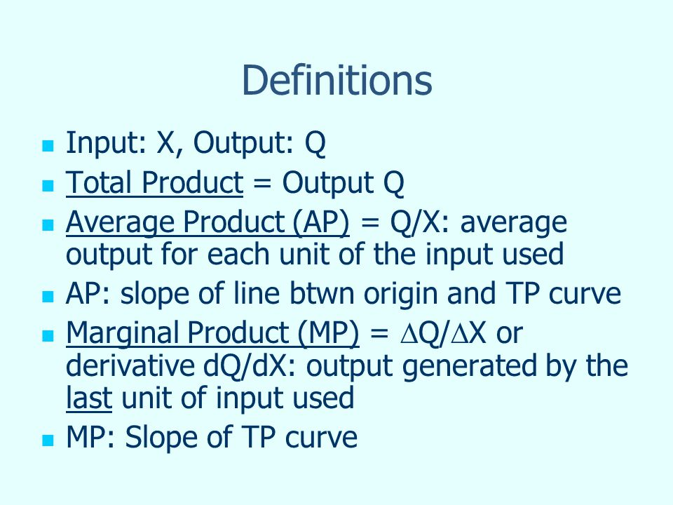 Definitions Input: X, Output: Q Total Product = Output Q Average Product (AP) = Q/X: average output for each unit of the input used AP: slope of line
