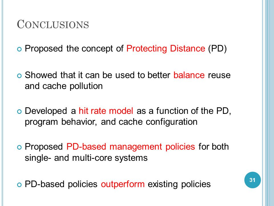 C ONCLUSIONS Proposed the concept of Protecting Distance (PD) Showed that it can be used to better balance reuse and cache pollution Developed a hit rate model as a function of the PD, program behavior, and cache configuration Proposed PD-based management policies for both single- and multi-core systems PD-based policies outperform existing policies 31