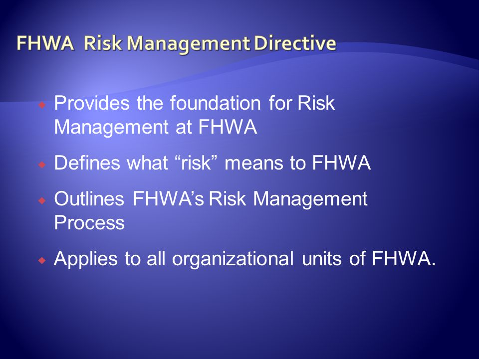 Provides the foundation for Risk Management at FHWA Defines what risk means to FHWA Outlines FHWAs Risk Management Process Applies to all organizational units of FHWA.