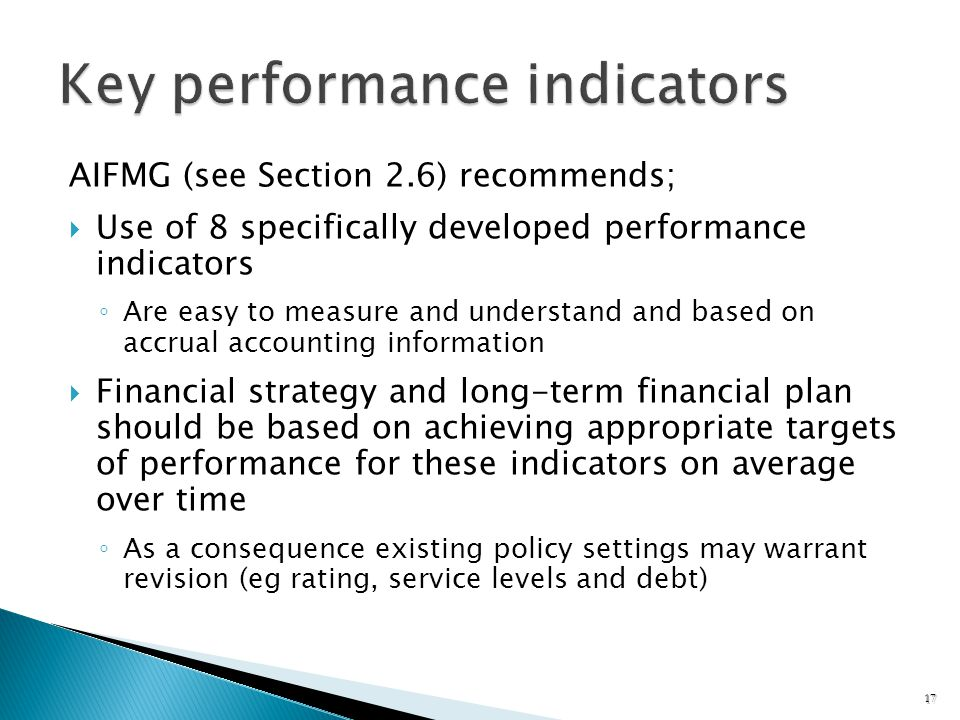 AIFMG (see Section 2.6) recommends; Use of 8 specifically developed performance indicators Are easy to measure and understand and based on accrual accounting information Financial strategy and long-term financial plan should be based on achieving appropriate targets of performance for these indicators on average over time As a consequence existing policy settings may warrant revision (eg rating, service levels and debt) 17