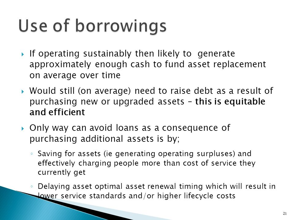If operating sustainably then likely to generate approximately enough cash to fund asset replacement on average over time Would still (on average) need to raise debt as a result of purchasing new or upgraded assets – this is equitable and efficient Only way can avoid loans as a consequence of purchasing additional assets is by; Saving for assets (ie generating operating surpluses) and effectively charging people more than cost of service they currently get Delaying asset optimal asset renewal timing which will result in lower service standards and/or higher lifecycle costs 21