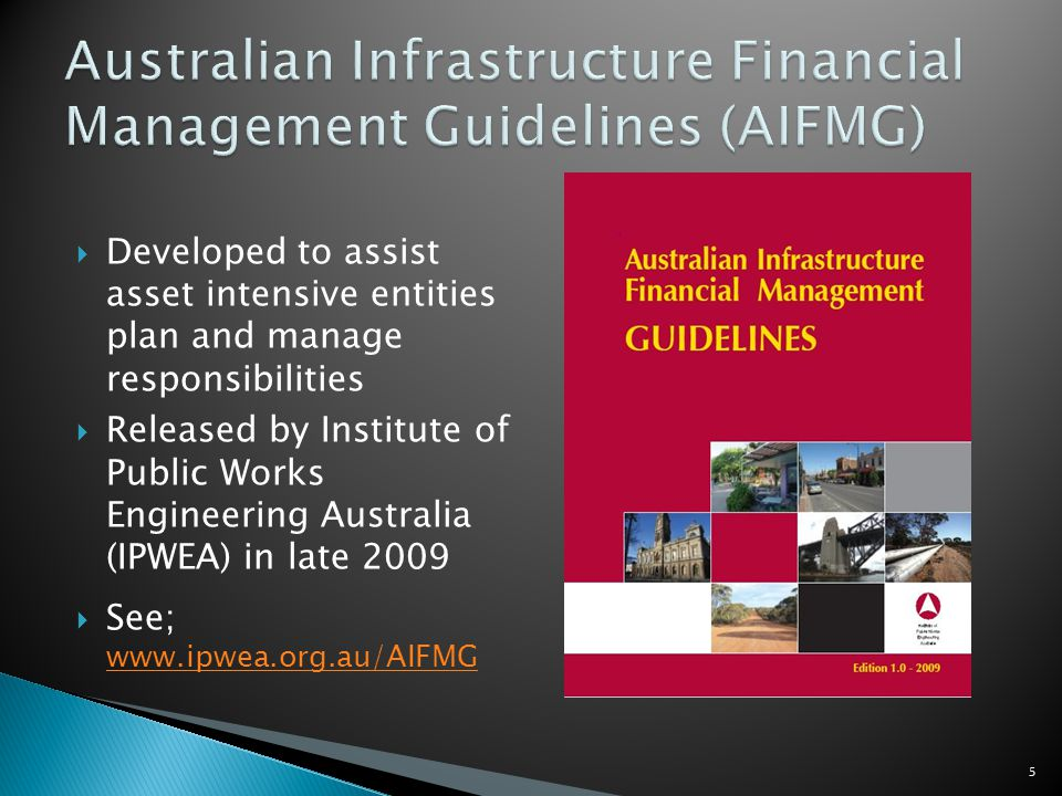 Developed to assist asset intensive entities plan and manage responsibilities Released by Institute of Public Works Engineering Australia (IPWEA) in late 2009 See; www.ipwea.org.au/AIFMG www.ipwea.org.au/AIFMG 5