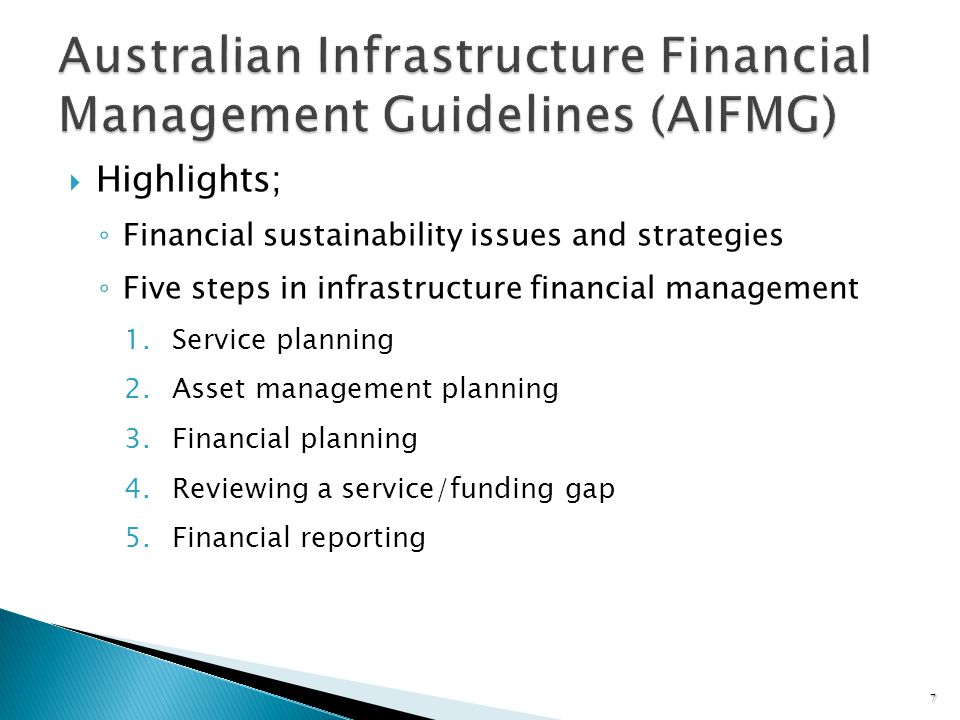 Highlights; Financial sustainability issues and strategies Five steps in infrastructure financial management 1.Service planning 2.Asset management planning 3.Financial planning 4.Reviewing a service/funding gap 5.Financial reporting 7