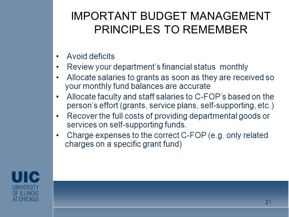 IMPORTANT BUDGET MANAGEMENT PRINCIPLES TO REMEMBER Avoid deficits Review your departments financial status monthly Allocate salaries to grants as soon as they are received so your monthly fund balances are accurate Allocate faculty and staff salaries to C-FOPs based on the persons effort (grants, service plans, self-supporting, etc.) Recover the full costs of providing departmental goods or services on self-supporting funds.