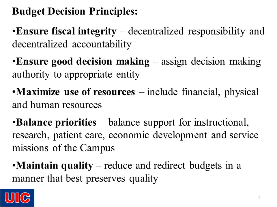 Budget Decision Principles: Ensure fiscal integrity – decentralized responsibility and decentralized accountability Ensure good decision making – assign decision making authority to appropriate entity Maximize use of resources – include financial, physical and human resources Balance priorities – balance support for instructional, research, patient care, economic development and service missions of the Campus Maintain quality – reduce and redirect budgets in a manner that best preserves quality 4
