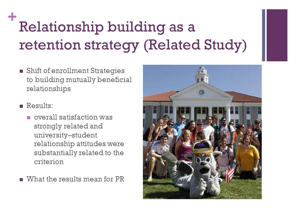 + Relationship building as a retention strategy (Related Study) Shift of enrollment Strategies to building mutually beneficial relationships Results: overall satisfaction was strongly related and university–student relationship attitudes were substantially related to the criterion What the results mean for PR