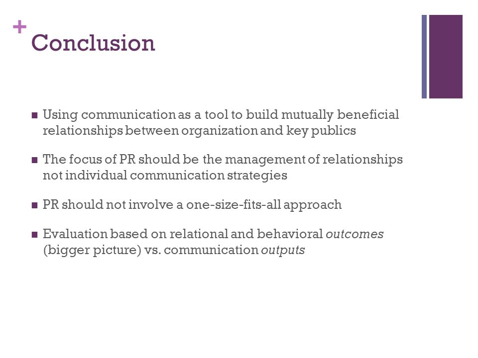 + Conclusion Using communication as a tool to build mutually beneficial relationships between organization and key publics The focus of PR should be the management of relationships not individual communication strategies PR should not involve a one-size-fits-all approach Evaluation based on relational and behavioral outcomes (bigger picture) vs.