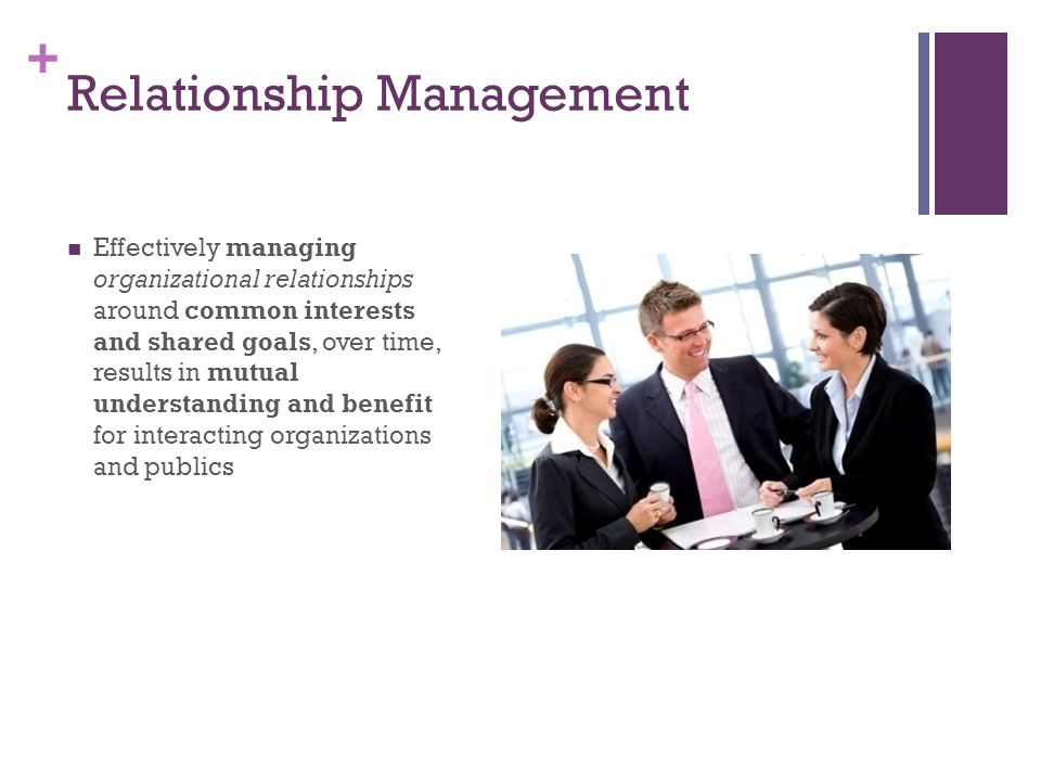 + Relationship Management Effectively managing organizational relationships around common interests and shared goals, over time, results in mutual understanding and benefit for interacting organizations and publics