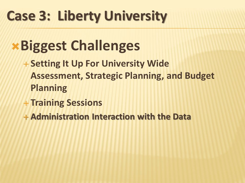Case 3: Liberty University Biggest Challenges Setting It Up For University Wide Assessment, Strategic Planning, and Budget Planning Training Sessions Administration Interaction with the Data Administration Interaction with the Data