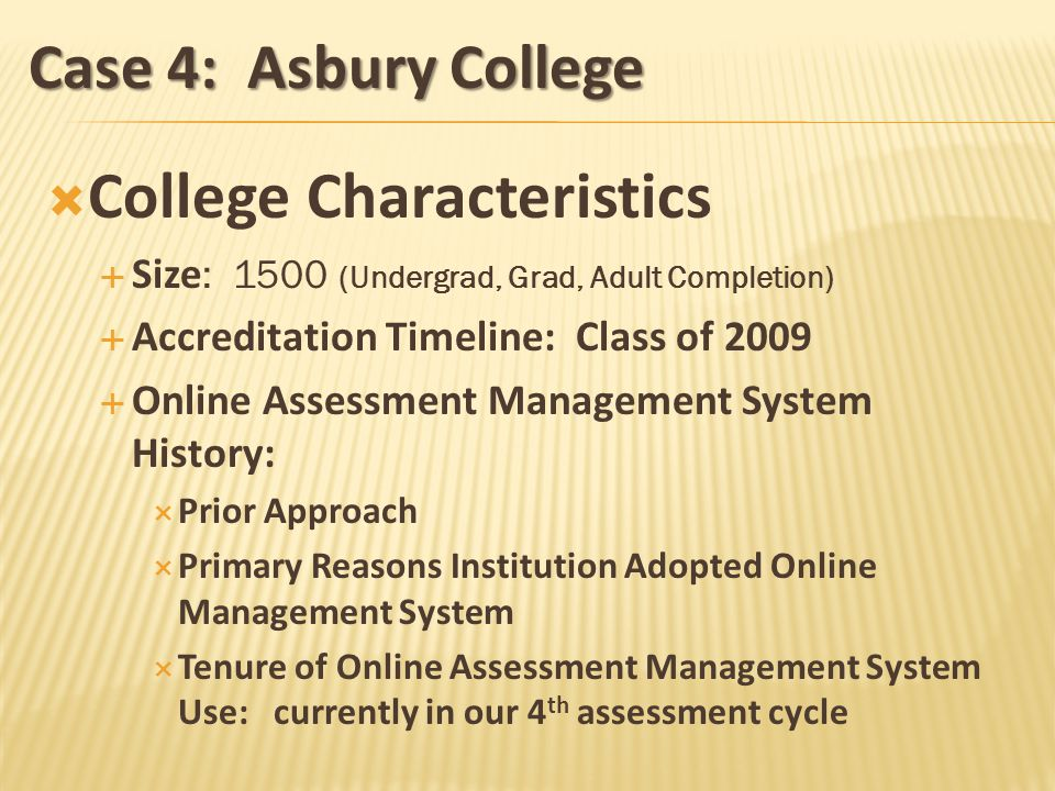 Case 4: Asbury College College Characteristics Size : 1500 (Undergrad, Grad, Adult Completion) Accreditation Timeline: Class of 2009 Online Assessment Management System History: Prior Approach Primary Reasons Institution Adopted Online Management System Tenure of Online Assessment Management System Use: currently in our 4 th assessment cycle