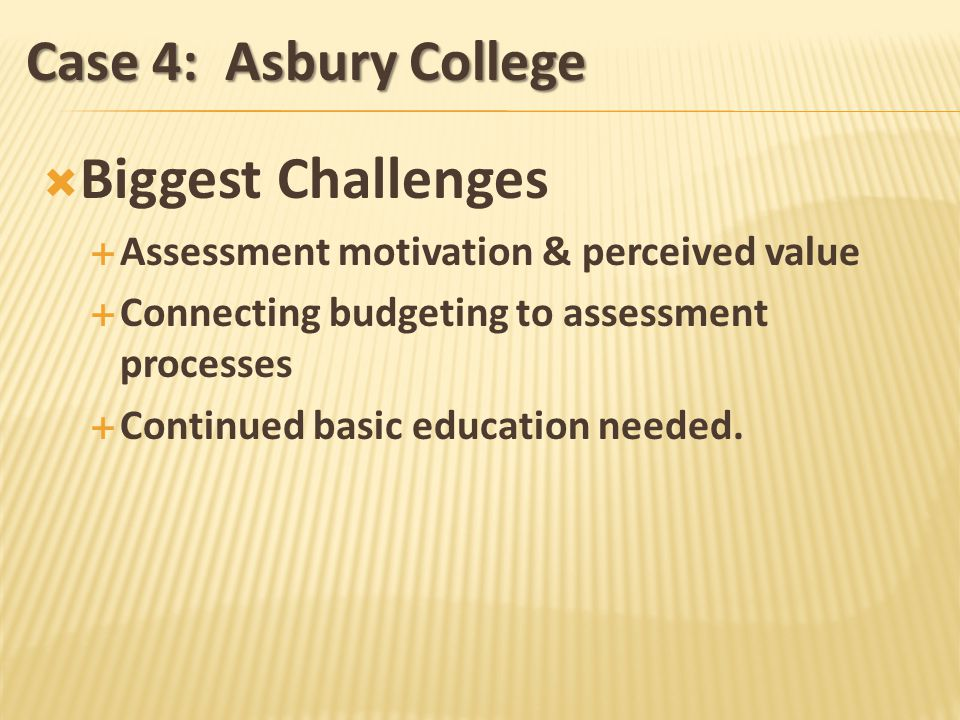 Case 4: Asbury College Biggest Challenges Assessment motivation & perceived value Connecting budgeting to assessment processes Continued basic education needed.