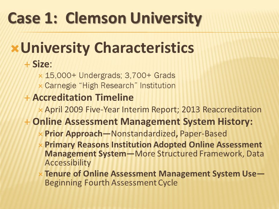 Case 1: Clemson University University Characteristics Size : 15,000+ Undergrads; 3,700+ Grads Carnegie High Research Institution Accreditation Timeline April 2009 Five-Year Interim Report; 2013 Reaccreditation Online Assessment Management System History: Prior ApproachNonstandardized, Paper-Based Primary Reasons Institution Adopted Online Assessment Management SystemMore Structured Framework, Data Accessibility Tenure of Online Assessment Management System Use Beginning Fourth Assessment Cycle