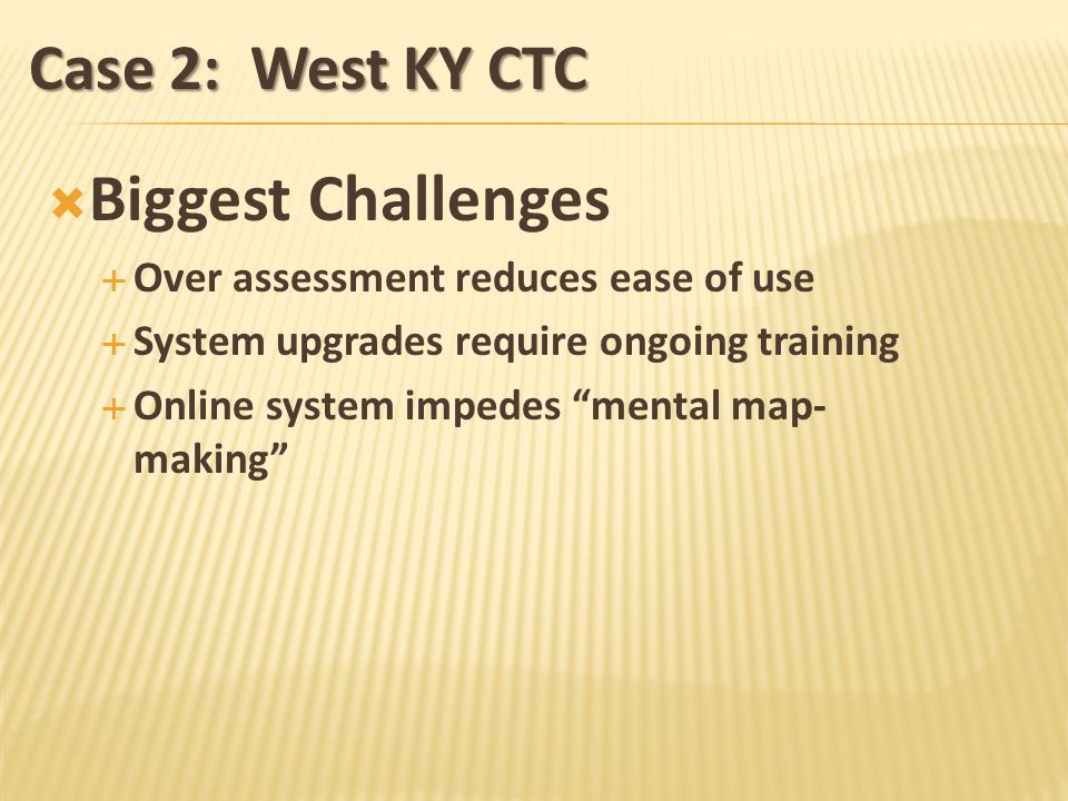 Case 2: West KY CTC Biggest Challenges Over assessment reduces ease of use System upgrades require ongoing training Online system impedes mental map- making