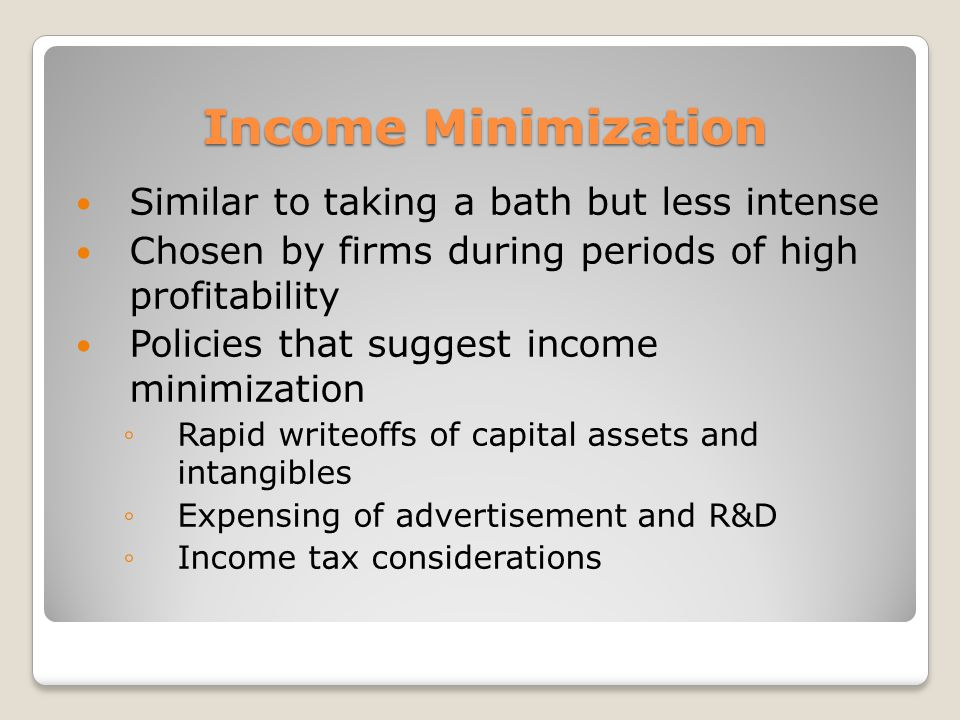 Income Minimization Similar to taking a bath but less intense Chosen by firms during periods of high profitability Policies that suggest income minimization Rapid writeoffs of capital assets and intangibles Expensing of advertisement and R&D Income tax considerations