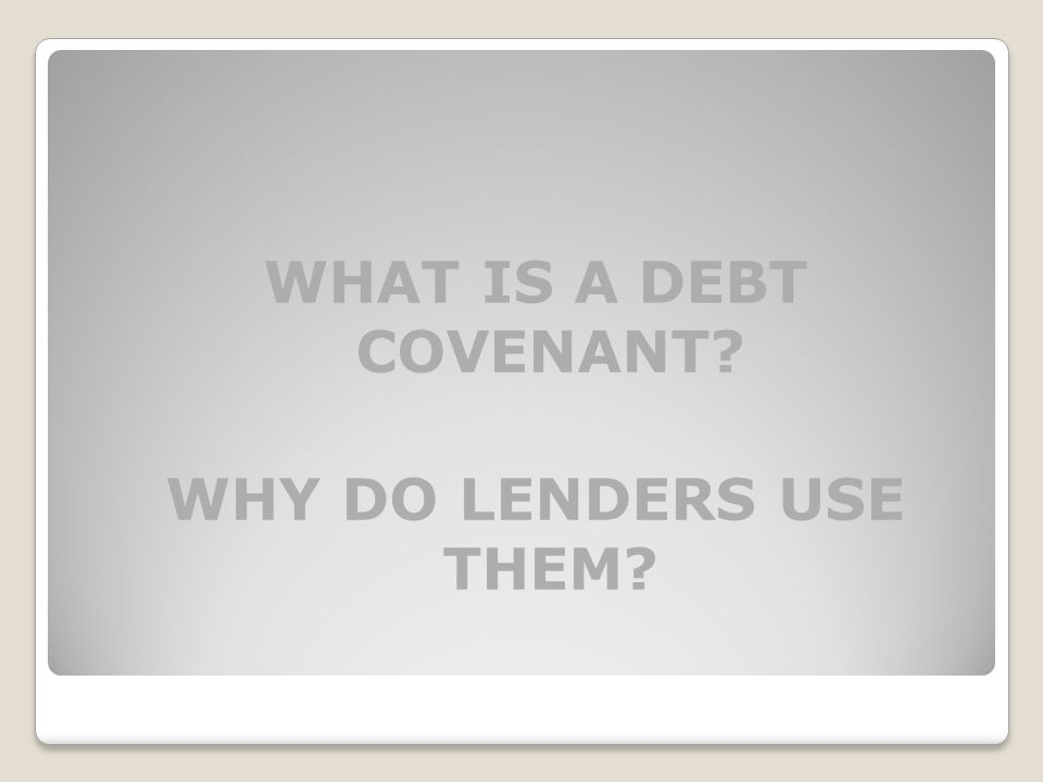 WHAT IS A DEBT COVENANT? WHY DO LENDERS USE THEM?
