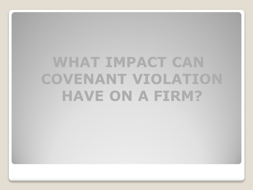 WHAT IMPACT CAN COVENANT VIOLATION HAVE ON A FIRM?