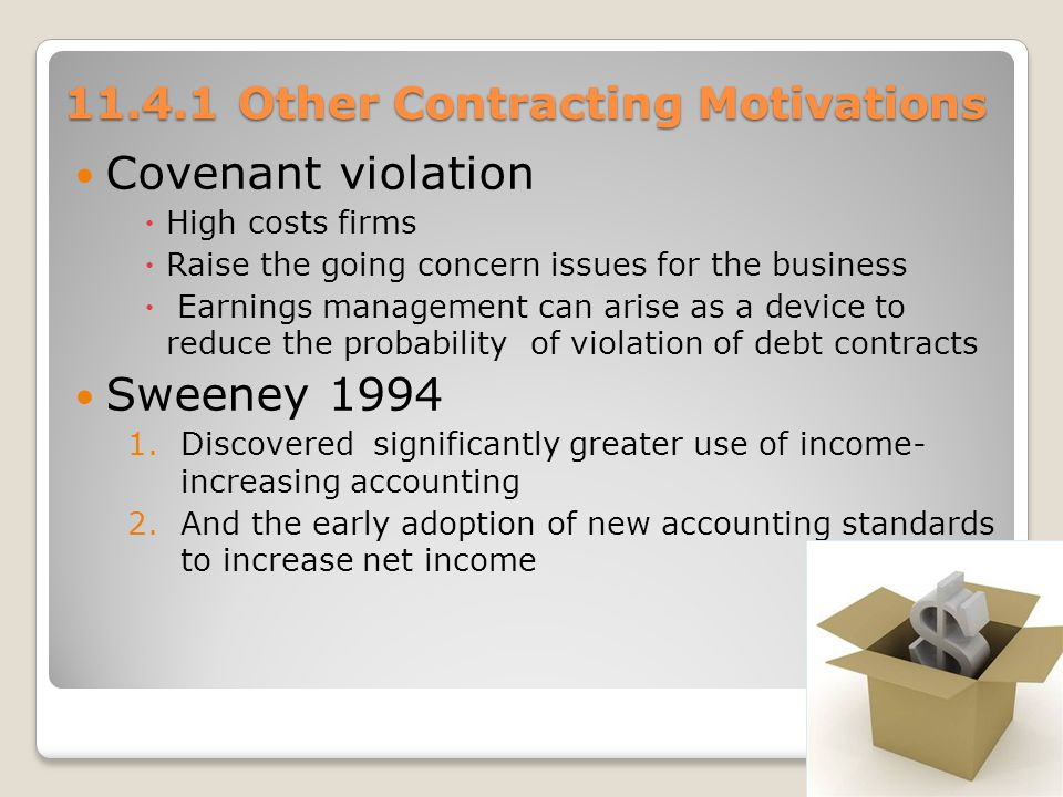 11.4.1 Other Contracting Motivations Covenant violation High costs firms Raise the going concern issues for the business Earnings management can arise as a device to reduce the probability of violation of debt contracts Sweeney 1994 1.Discovered significantly greater use of income- increasing accounting 2.And the early adoption of new accounting standards to increase net income